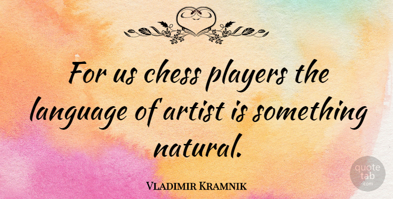 Vladimir Kramnik Quote About Player, Artist, Chess: For Us Chess Players The...