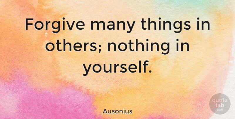 Ausonius Quote About Forgiveness: Forgive Many Things In Others...