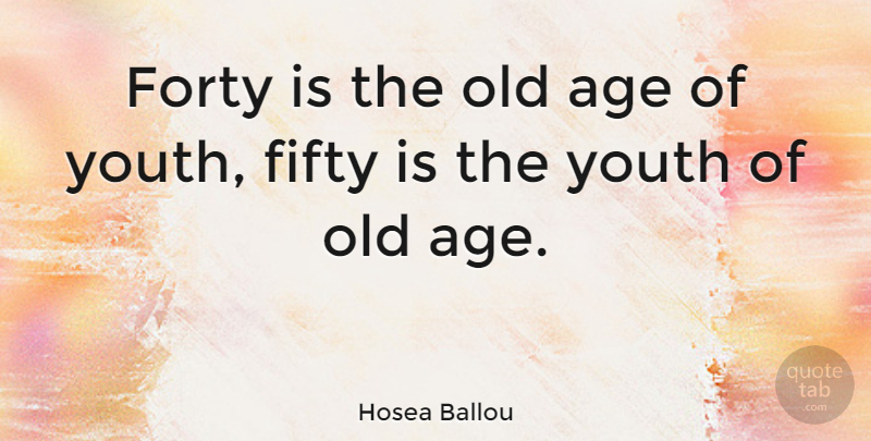 Hosea Ballou Quote About Age, Age And Aging, Forty: Forty Is The Old Age...