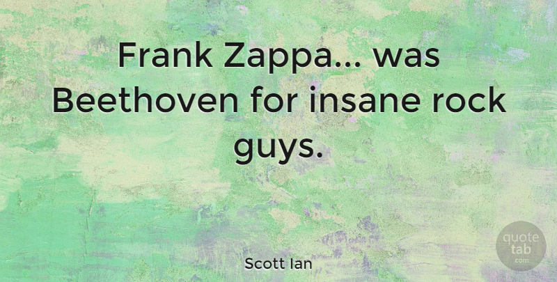 Scott Ian Quote About Rocks, Guy, Insane: Frank Zappa Was Beethoven For...