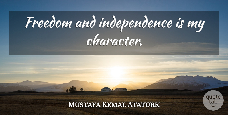 Mustafa Kemal Ataturk Quote About Character, Independence: Freedom And Independence Is My...