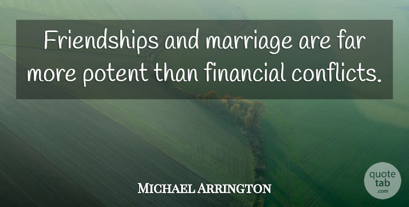 Michael Arrington Quote About Financial, Conflict: Friendships And Marriage Are Far...
