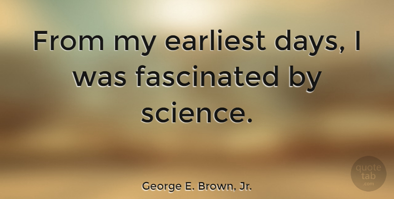 George E. Brown, Jr. Quote About Earliest, Fascinated: From My Earliest Days I...