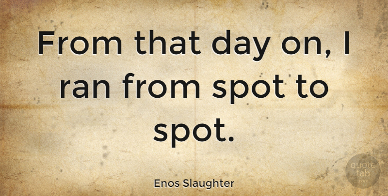Enos Slaughter Quote About Slaughter, Spots, Ran: From That Day On I...