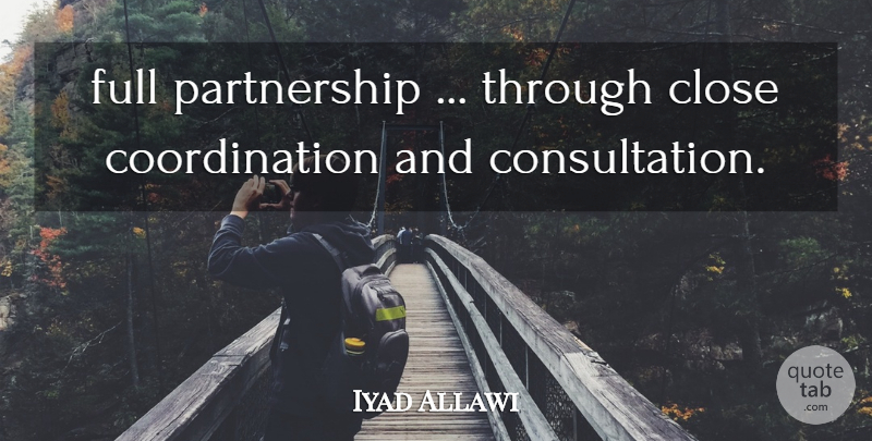 Iyad Allawi Quote About Close, Full: Full Partnership Through Close Coordination...