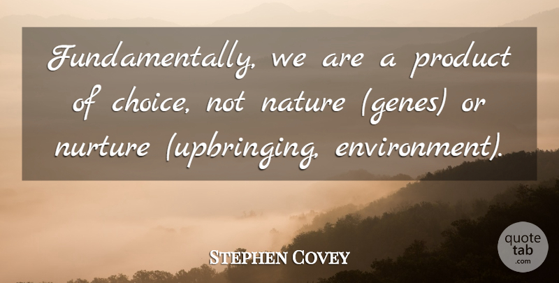 stephen covey fundamentally we are a product of choice not