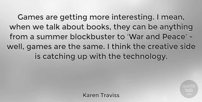 Karen Traviss Quote About Catching, Creative, Games, Peace, Side: Games Are Getting More Interesting...