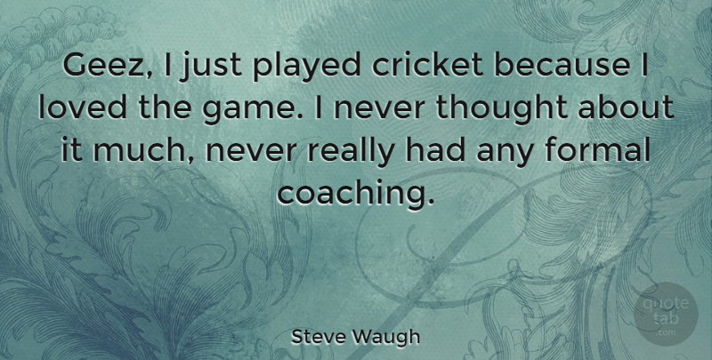 Steve Waugh Quote About Sports, Games, Coaching: Geez I Just Played Cricket...