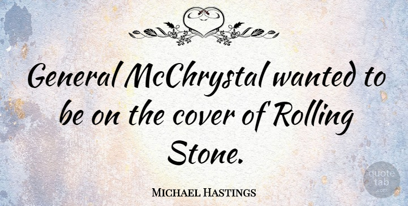 Michael Hastings Quote About Stones, Rolling, Rolling Stones: General Mcchrystal Wanted To Be...