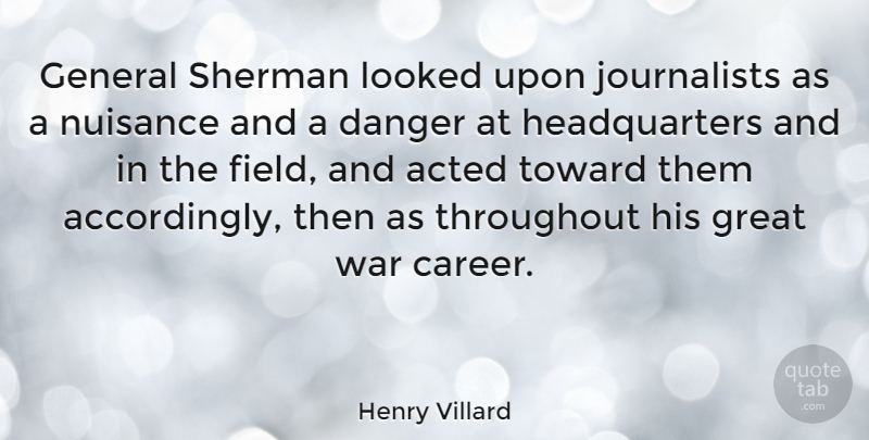 Henry Villard Quote About Acted, Danger, General, Great, Looked: General Sherman Looked Upon Journalists...