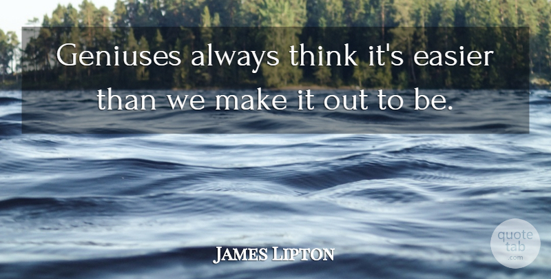 James Lipton Quote About Thinking, Genius, Easier: Geniuses Always Think Its Easier...