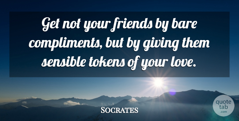 Socrates Quote About Bare, Compliments, Giving, Sensible: Get Not Your Friends By...