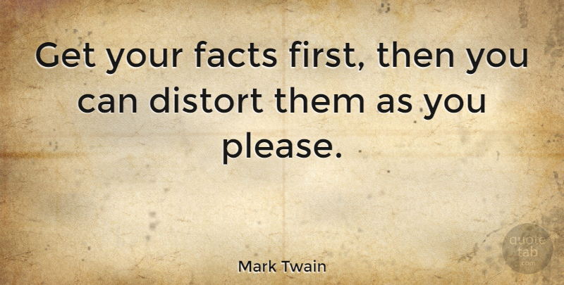 Mark Twain Quote About Inspirational, Funny, Sarcastic: Get Your Facts First Then...