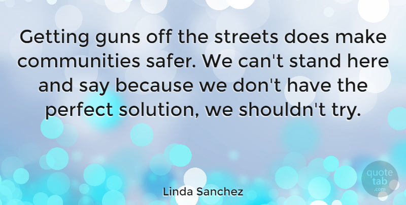 Linda Sanchez Quote About Guns, Perfect, Stand, Streets: Getting Guns Off The Streets...