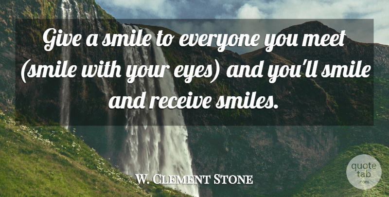 W. Clement Stone Quote About Eyes, Meet, Receive, Smile: Give A Smile To Everyone...