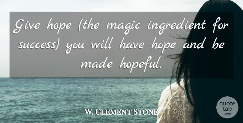 W. Clement Stone Quote About Hope, Ingredient, Magic: Give Hope The Magic Ingredient...