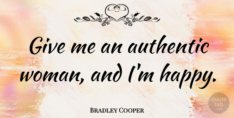 Bradley Cooper Quote About Giving, Give Me: Give Me An Authentic Woman...