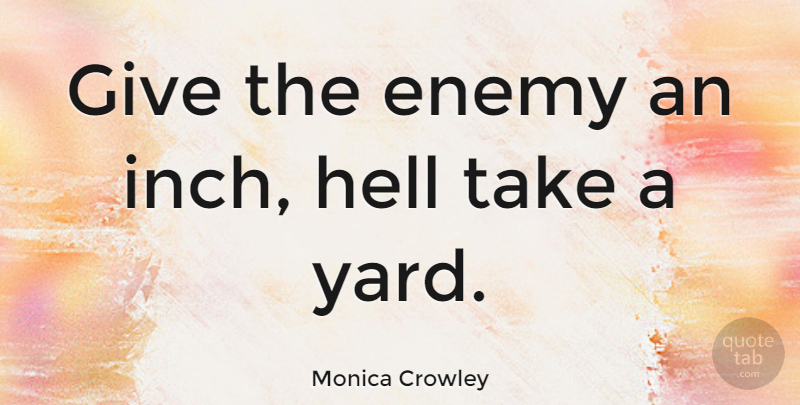 Monica Crowley Quote About Giving, Enemy, Yards: Give The Enemy An Inch...