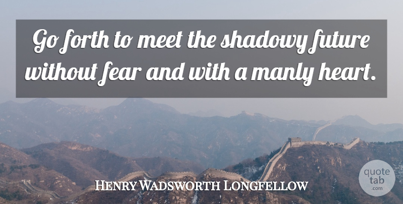 Henry Wadsworth Longfellow Quote About Future, Heart, Iron Will: Go Forth To Meet The...