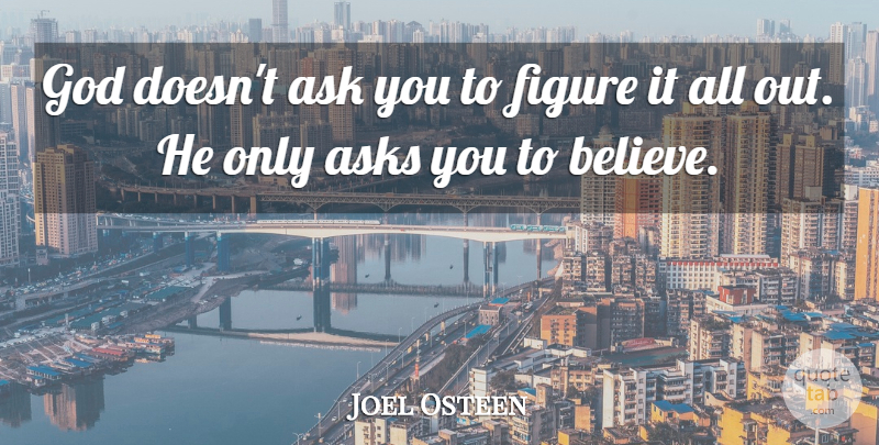 Joel Osteen Quote About Believe, Figures, Asks: God Doesnt Ask You To...