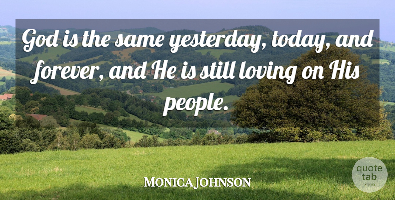 Monica Johnson Quote About God, Loving: God Is The Same Yesterday...