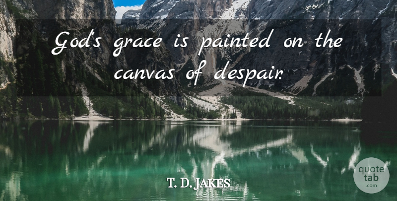 t d jakes god s grace is painted on the canvas of despair