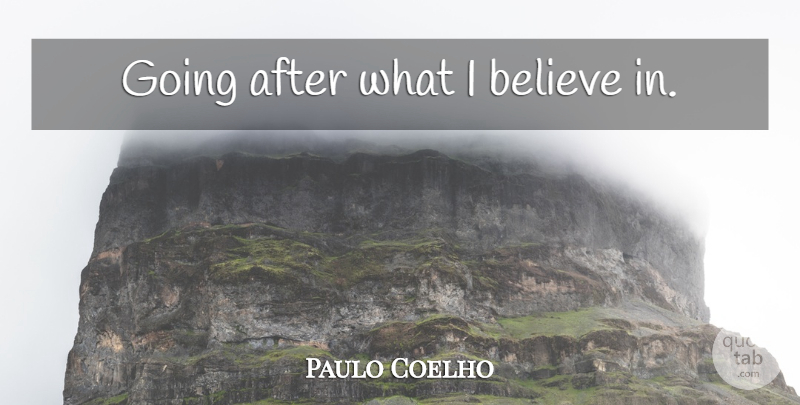Paulo Coelho Quote About Believe, I Believe, I Believe In: Going After What I Believe...