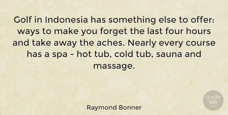 Raymond Bonner Quote About Cold, Course, Forget, Four, Golf: Golf In Indonesia Has Something...