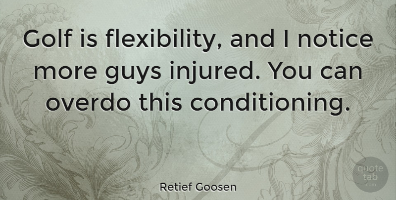 Retief Goosen Quote About Golf, Guy, Conditioning: Golf Is Flexibility And I...