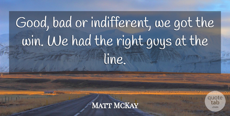 Matt McKay Quote About Bad, Guys: Good Bad Or Indifferent We...