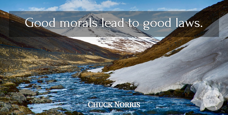 Chuck Norris Quote About Law, Moral, Good Moral: Good Morals Lead To Good...