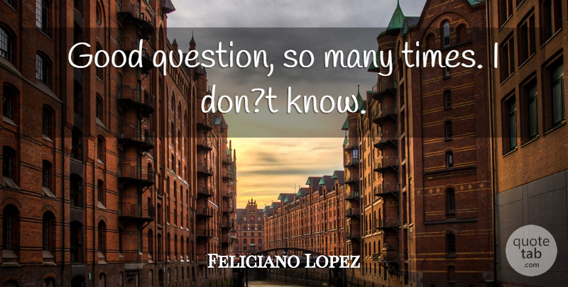 Feliciano Lopez Quote About Good: Good Question So Many Times...