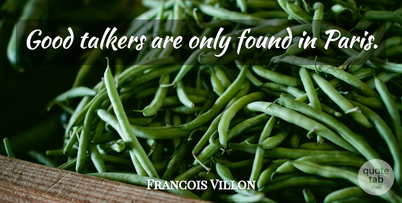 Francois Villon Quote About Paris, Found, Talkers: Good Talkers Are Only Found...