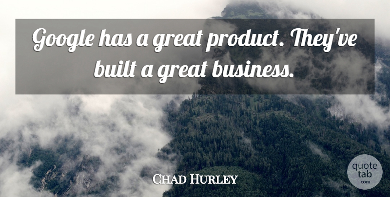 Chad Hurley Quote About Built, Business, Great: Google Has A Great Product...