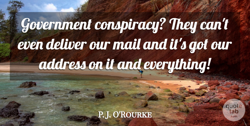 P. J. O'Rourke Quote About Government, Addresses, Mail: Government Conspiracy They Cant Even...