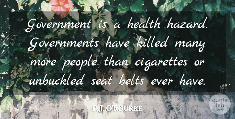 P. J. O'Rourke Quote About Belts, Cigarettes, Government, Health, People: Government Is A Health Hazard...