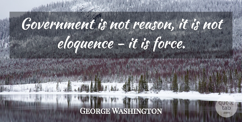 George Washington Quote About Eloquence, Government: Government Is Not Reason It...