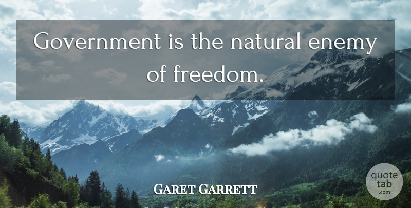 Garet Garrett Quote About Government, Enemy, Natural: Government Is The Natural Enemy...