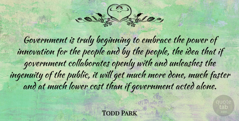 Todd Park Quote About Acted, Alone, Beginning, Cost, Embrace: Government Is Truly Beginning To...
