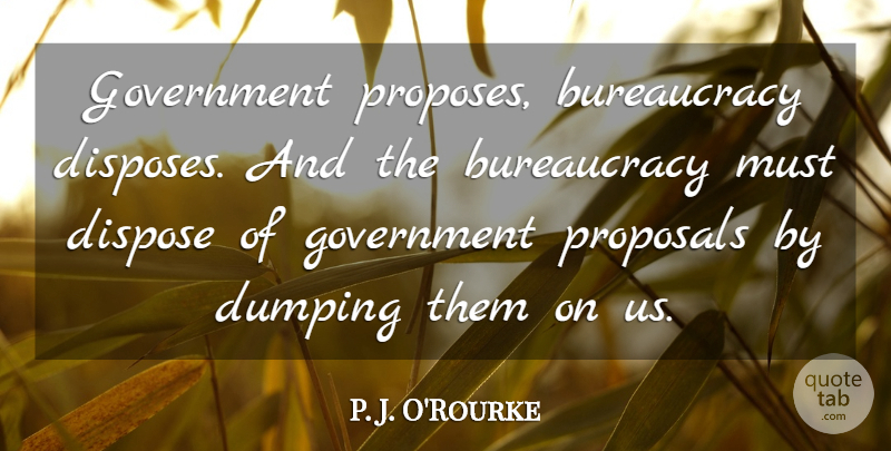 P. J. O'Rourke Quote About Government, Rebellious, Proposal: Government Proposes Bureaucracy Disposes And...
