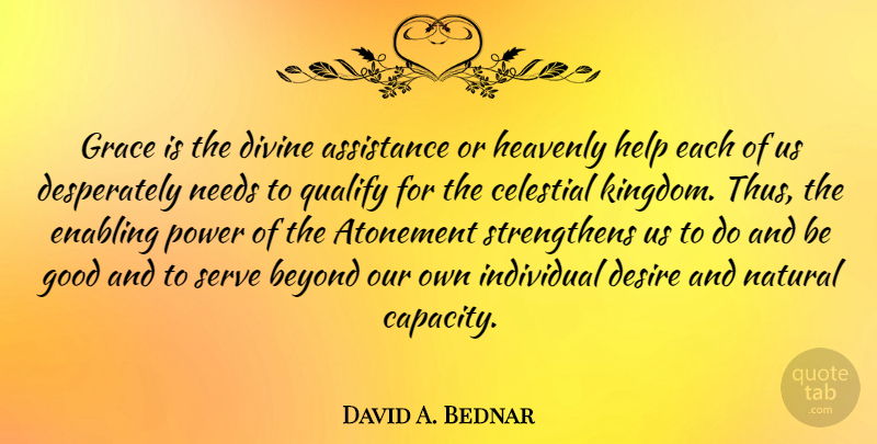 David A. Bednar Quote About Assistance, Atonement, Beyond, Celestial, Desire: Grace Is The Divine Assistance...