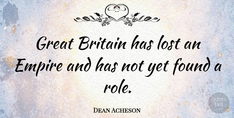 Dean Acheson Quote About Empires, Roles, Found: Great Britain Has Lost An...