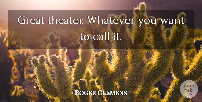 Roger Clemens Quote About Call, Great, Whatever: Great Theater Whatever You Want...