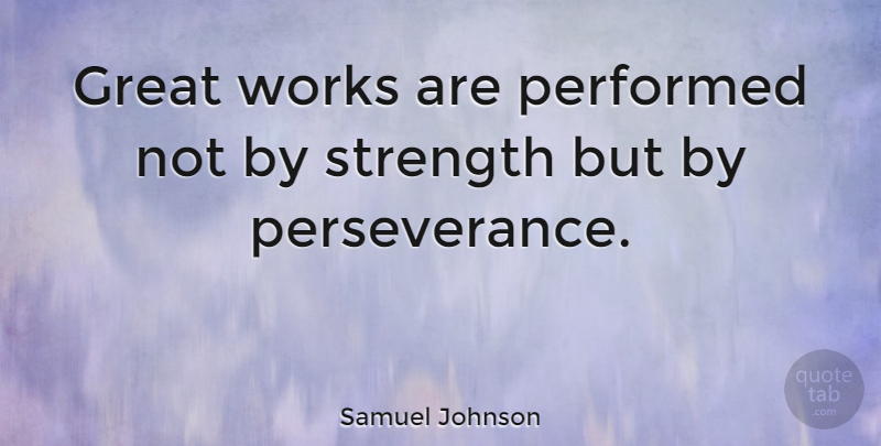 Samuel Johnson Quote About Great, Patience, Performed, Strength, Works: Great Works Are Performed Not...