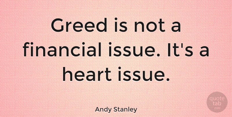 Andy Stanley Quote About Heart, Issues, Greed: Greed Is Not A Financial...