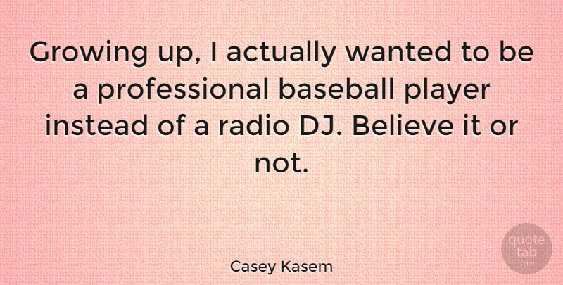 Casey Kasem Quote About Believe, Growing, Instead, Player: Growing Up I Actually Wanted...