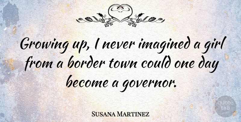 Susana Martinez Quote About Imagined, Town: Growing Up I Never Imagined...