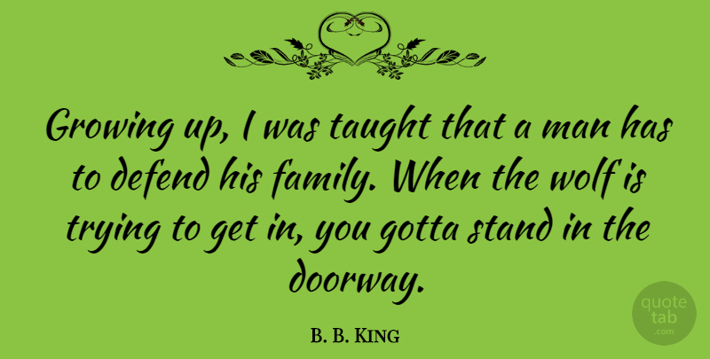 B. B. King Quote About Growing Up, Men, Trying: Growing Up I Was Taught...