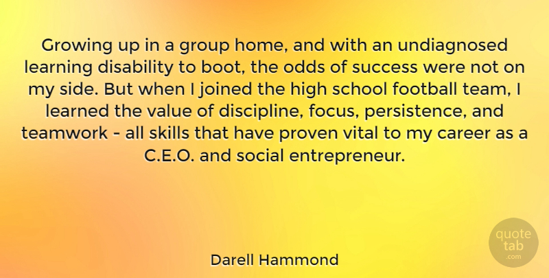 Darell Hammond Quote About Career, Disability, Football, Group, Growing: Growing Up In A Group...