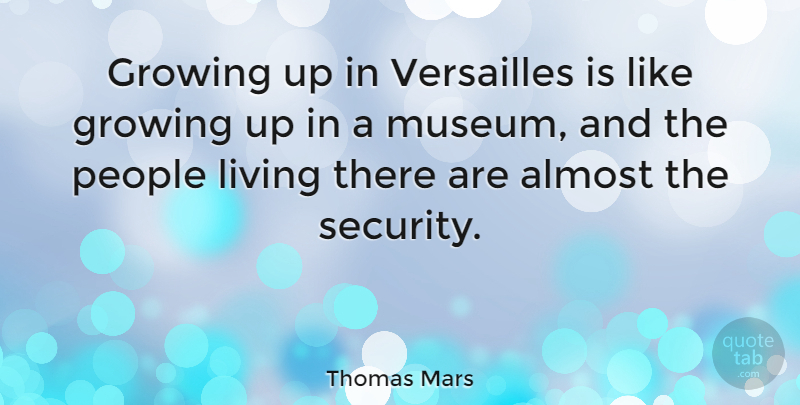 Thomas Mars Quote About Almost, Growing, Living, People, Versailles: Growing Up In Versailles Is...